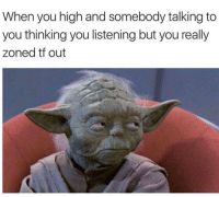 You, Really, and High: When you high and somebody talking to  you thinking you listening but you really  zoned tf out It happens 😂🤷‍♂️ https://t.co/iX4UWWRR9g