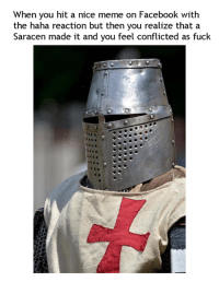 Dank, Facebook, and Fucking: When you hit a nice meme on Facebook with  the haha reaction but then you realize that a  Saracen made it and you feel conflicted as fuck do yuo just remuv react or give it angry or what  life are so difficults
