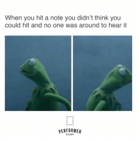 Stuff, Acting, and One: When you hit a note you didn't think you  could hit and no one was around to hear it  PERFORME  STUFF #theatrekidmemes #thespians #acting