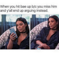 HAHAHAH so real: When you hit bae up b/c you miss him  and y'all end up arguing instead. HAHAHAH so real