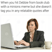 Minion Meme: When you hit Debbie from book club  with a minions meme but she doesn't  tag you in any relatable quotes after