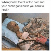 Homie, Weed, and Marijuana: When you hit the blunt too hard and  your homie gotta nurse you back to  health 👽💨