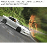 Game be intense af  🙏🏼UnexpectedMemes🙌: WHEN YOU HIT THE LAST LAP IN MARIO KART  AND THE MUSIC SPEEDS UP Game be intense af  🙏🏼UnexpectedMemes🙌