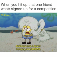 Drugs, Memes, and 🤖: When you hit up that one friend  who's signed up for a competition  1G: @thegainz  Could you keep it down?  I'tm trying to be BORING Can't eat, can't go out, can't do drugs 🙄