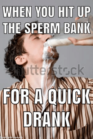 Bank, Sperm, and You: WHEN YOU HIT UP  THE SPERM BANK  shuttestock  FOR A QUICI  DRANK  made with mematic