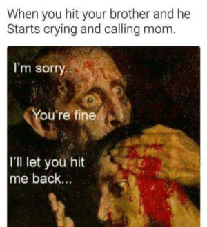 Crying, Dank, and Memes: When you hit your brother and he  Starts crying and calling mom.  I'm sorry  ou're fine  I'lI let you hit  me back Hey Be Quite! by vortex1000 FOLLOW HERE 4 MORE MEMES.