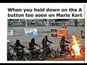 Mario Kart, Soon..., and Mario: When you hold down on the A  button too soon on Mario Kart  URY