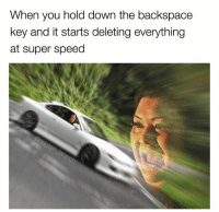 Memes, Shit, and 🤖: When you hold down the backspace  key and it starts deleting everything  at super speed Oh shit