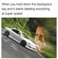 God, Lit, and Meme: When you hold down the backspace  key and it starts deleting everything  at super speed Follow @baptain_brunch 4 god status meme 🔥 . . . fast speed delete keyboards asianlady speeding fastandfurious funnymemes thicc shrek dankness darkaf toofast hyperspeed racing drift tokyodrift lit