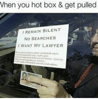 When you hot box & get pulled  REMAIN SILENT  NO SEARCHES  I WANT MY LAWYER Lmaoo JokeTing