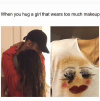 Makeup, Memes, and Too Much: When you hug a girl that wears too much makeup That's just the first layer of makeup girls problems galdembanter dt @itsshenell