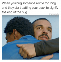 Funny, Alright, and Back: When you hug someone a little too long  and they start patting your back to signify  the end of the hug  @tank.sinatra Alright