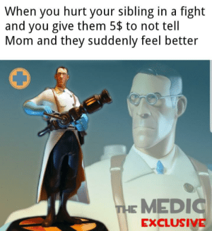 Dank Memes, Mom, and Fight: When you hurt your sibling in a fight  and you give them 5$ to not tell  Mom and they suddenly feel better  THE MEDIC  EXCLUSIVE Sucker