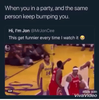 Af, Funny, and Gif: When you in a party, and the same  person keep bumping you.  Hi, I'm Jon @MrJonCee  This get funnier every time I watch it  14  GIF  Made With  VivaVideo Lmao im weak af 😂💀