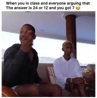 Funny, Got, and Answer: When you in class and everyone arguing that  The answer is 24 or 12 and you got 7 Ohh nahh 😂😂 Via Tw-briannaminiquex jadensmith willsmith