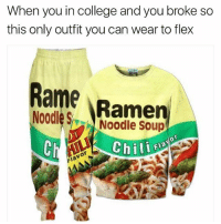 College, Flexing, and Fye: When you in college and you broke so  this only outfit you can wear to flex  Ramp  Noodles  A Noodle Soup  Chili LMAO EVRYBODY CHECK OUT @wearyourface FOR SOME FYE MERCH THEY THE NIGGAS WHOS GIVING ME THAT THICC SHIRT LMAO WE LIT SON