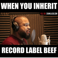 Beef, Memes, and Record: WHEN YOU INHERIT  FULL VID  CRANKLUCAS.COM  RECORD LABEL BEEF RECORD LABEL BEEF This is what happens when you new to a label and gotta show loyalty you be sittin there dissin everybody under the sun rapbeef disssongs rapdiss cranklucas recordlabel
