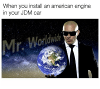 Cars, Memes, and American: When you install an american engine  in your JDM car It's Mr. Worldwide! Car memes