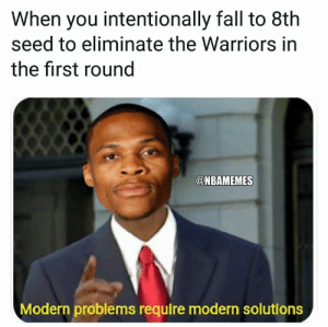 Russell Westbrook wants the Warriors in the 1st round.: When you intentionally fall to 8th  seed to eliminate the Warriors in  the first round  @NBAMEMES  Modern problems require modern solutions Russell Westbrook wants the Warriors in the 1st round.