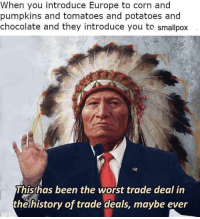 Rip Native Americans: When you introduce Europe to corn and  pumpkins and tomatoes and potatoes and  chocolate and they introduce you to smallpox  This has been the worst trade deal in  helhistory of trade deals, maybe ever Rip Native Americans