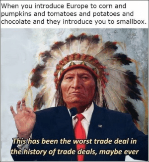Memes, The Worst, and Chocolate: When you introduce Europe to corn and  pumpkins and tomatoes and potatoes and  chocolate and they introduce you to smallbox.  This has been the worst trade deal in  thelhistory of trade deals, maybe ever 67 Of Today's Freshest Pics And Memes