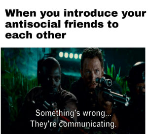 Silence intensifies: When you introduce your  antisocial friends to  each other  Something's wrong...  They're communicating. Silence intensifies