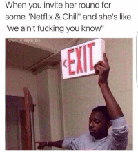 """Exit stage left 😂😂😂😂😂 trapvine lmao tagafriend: When you invite her round for  some """"Netflix & Chill"""" and she's like  """"we ain't fucking you know""""  @wot u sayin tho Exit stage left 😂😂😂😂😂 trapvine lmao tagafriend"""