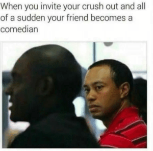 I know that feel  : When you invite your crush out and all  of a sudden your friend becomes a  comedian  I know that feel