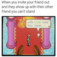"<p><a href=""https://meme-theft.tumblr.com/post/159429474746/im-luigi"" class=""tumblr_blog"">meme-theft</a>:</p> <blockquote><p>I'm Luigi</p></blockquote>: When you invite your friend out  and they show up with their other  friend you can't stand  ...h. Luigi came  too, Super. <p><a href=""https://meme-theft.tumblr.com/post/159429474746/im-luigi"" class=""tumblr_blog"">meme-theft</a>:</p> <blockquote><p>I'm Luigi</p></blockquote>"