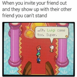 meme-theft:  I'm Luigi: When you invite your friend out  and they show up with their other  friend you can't stand  ...h. Luigi came  too, Super. meme-theft:  I'm Luigi