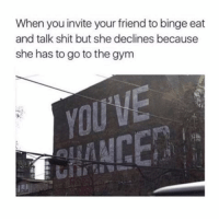 Gym, Shit, and Girl Memes: When you invite your friend to binge eat  and talk shit but she declines because  she has to go to the gym  fi ummmm bye