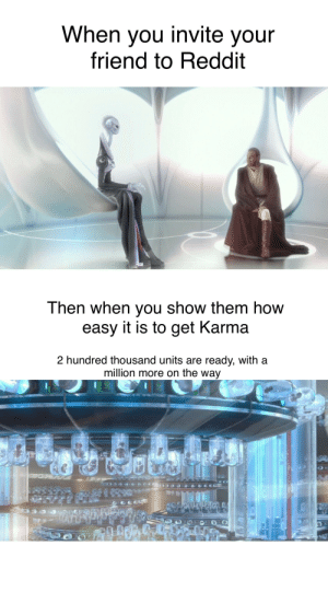 When you know how to get around the system...: When you invite your  friend to Reddit  Then when you show them how  easy it is to get Karma  2 hundred thousand units are ready, with a  million more on the way When you know how to get around the system...