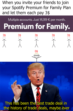 Dank, Family, and Friends: When you invite your friends to join  your Spotify Premium for Family Plan  and let them each pay 3$  Multiple accounts. Just 14,99 per month.  Premium for Family.  3$  3$  3$  3$  3$  O$  OWNER  NBC  This has been the best trade deal in  the history of tradeldeals, maybe ever  Twain Everybody wins. by ImTwain FOLLOW 4 MORE MEMES.