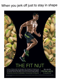 """Dank, Meme, and Skinny: When you jerk off just to stay in shape  THE FIT NUT  Fuel your fitnass wth e Wenderlul Nut. Wende ful Pistachics are  one of the highest-crctein,hichest-fiber nutsaround. So push your health teo  naw haights with this tasty little powa-houto of heart-hoa thy goedno  The Skinny Nut The Fit Nut The Mindful Nut The Colorful Nut. The Happy Nut  Wonderful  The Wonderful Nut <p>The fit nut via /r/dank_meme <a href=""""http://ift.tt/2zLerSp"""">http://ift.tt/2zLerSp</a></p>"""
