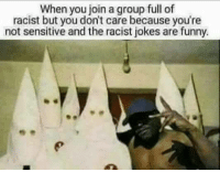 Racist Jokes: When you join a group full of  racist but you don't care because you're  not sensitive and the racist jokes are funny.