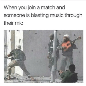 Music, Match, and Mic: When you join a match and  someone is blasting music through  their mic