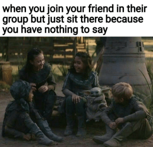 Why do I have to start all the conversations?: when you join your friend in their  group but just sit there because  you have nothing to say Why do I have to start all the conversations?