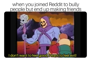 Dank, Friends, and Memes: when you joined Reddit to bully  people but end up making friends  I don't want to feelgood,Iwant to feel evil! I just wanted to be edgy :( by KawaiiFluffyKitten MORE MEMES