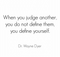 """Tumblr, Blog, and Cool: When you judge another  you do not define them,  ou define yourself  Dr. Wayne Dyer <p><a href=""""http://great-quotes.tumblr.com/post/150311700277/image-when-we-generalize-and-judge-people"""" class=""""tumblr_blog"""">great-quotes</a>:</p>  <blockquote><p>[Image] When we generalize and judge people quickly without taking ample time, we've chosen a shortcut. It's superficial of us, and a lack of wisdom.<br/><br/><a href=""""http://cool-quotes.net/"""">MORE COOL QUOTES!</a></p></blockquote>"""