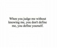 Judge Me: When you judge me without  knowing me, you don't define  me, you define yourself.