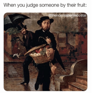 Meme, Good, and Judge: When you judge someone by their fruit:  thenormalpentecostal 17 Must See Christian Meme's That Gave Us a Good Laugh This Week