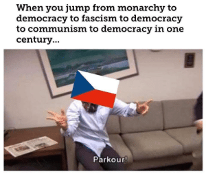 Parkour: When you jump from monarchy to  democracy to fascism to democracy  to communism to democracy in one  century..  Parkour! Parkour