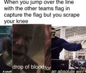 Dank Memes, You, and Win: When you jump over the line  with the other teams flag in  capture the flag but you scrape  your knee  drop of bloodfor  an absolute win!  A small It was worth it