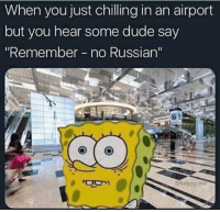 "No Russian: When you just chilling in an airport  but you hear some dude say  ""Remember no Russian'""  @kelpygexe"