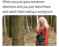 wrong turn: When you just gave someone  directions and you just stand there  and watch them taking a wrong turn