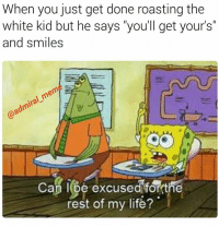 """Fuck that shit, if I die, I wanna do that shit myself, I'm not boutta let you-gi-oh kid do it. -AP . . . . meme offensivememes edgy spongebob offensive depression emo memes offensivecontent original whitekidsbelike: When you just get done roasting the  white kid but he says """"you'll get your's""""  and smiles  mem  @admiral Cap excused forthe  rest of my life? Fuck that shit, if I die, I wanna do that shit myself, I'm not boutta let you-gi-oh kid do it. -AP . . . . meme offensivememes edgy spongebob offensive depression emo memes offensivecontent original whitekidsbelike"""