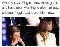 Dad, Game, and Video: When you JUST got a new video game  and have been wanting to play it all day,  but your friggin dad is president now. 😂😂😂😂
