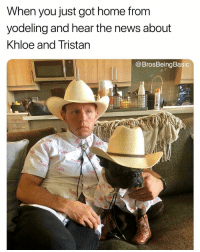 Fucking, News, and Home: When you just got home from  yodeling and hear the news about  khloe and Tristan  @BrosBeingBasic What a fucking WEEK it has been 😩😒 @bobbycorey @brosbeingbasic