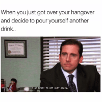 Fam, Hangover, and Fuck: When you just got over your hangover  and decide to pour yourself another  drink  IAM READY TO GET HURT AGAIN. Just fuck me up fam