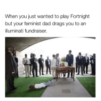 Huge Meme: When you just wanted to play Fortnight  but your feminist dad drags you to an  illuminati fundraiser